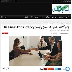 بزنس کنسلٹنٹ کا کاروبار کیسے شروع کیا جائے؟ Business Consultancy