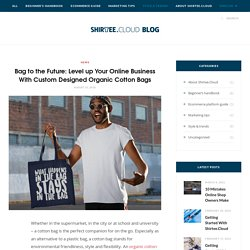 Bag to the Future: Level up Your Online Business With Custom Designed Organic Cotton Bags – Shirtee.Cloud/Blog