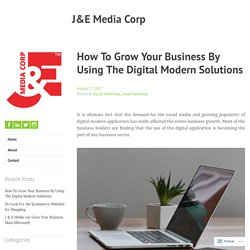How To Grow Your Business By Using The Digital Modern Solutions – J&E Media Corp