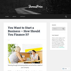 You Want to Start a Business – How Should You Finance It? – JamesPrice