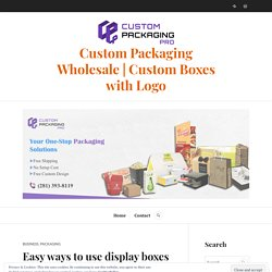 Easy ways to use display boxes in business – Custom Packaging Wholesale