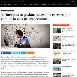 No busques tu pasión, busca una carrera que cambie la vida de las personas