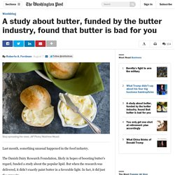 A study about butter, funded by the butter industry, found that butter is bad for you