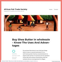 Buy Shea Butter In wholesale – Know The Uses And Advantages