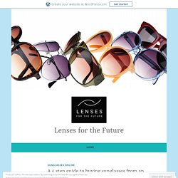 A 4 step guide to buying sunglasses from an online shop – Lenses for the Future