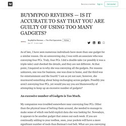 BUYMYPOD REVIEWS — IS IT ACCURATE TO SAY THAT YOU ARE GUILTY OF USING TOO MANY GADGETS?