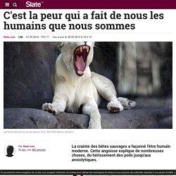 C'est la peur qui a fait de nous les humains que nous sommes