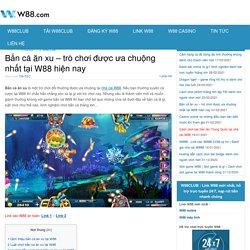 Bắn cá ăn xu - trò chơi được ưa chuộng nhất tại W88 hiện nay