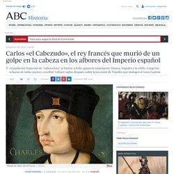 Carlos «el Cabezudo», el rey francés que murió de un golpe en la cabeza en los albores del Imperio español
