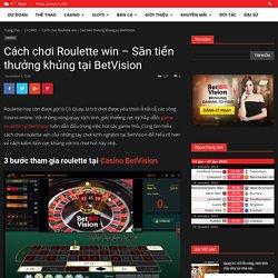 Cách chơi Roulette win - Săn tiền thưởng khủng tại BetVision
