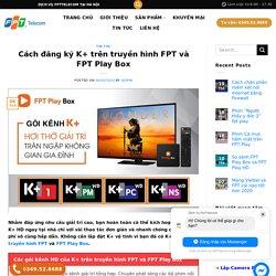 Cách đăng ký K+ trên truyền hình FPT và FPT Play Box