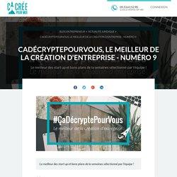 CaDécryptePourVous, le meilleur de la création d'entreprise - Numéro 9
