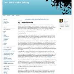 Just The Caffeine Talking: My Three Questions
