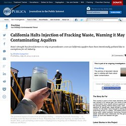 PROPUBLICA 18/07/14 California Halts Injection of Fracking Waste, Warning it May Be Contaminating Aquifers