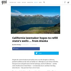 California lawmaker hopes to refill state's wells … from Alaska