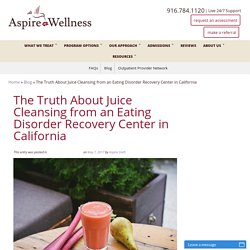 The Truth About Juice Cleansing from an Eating Disorder Recovery Center in California