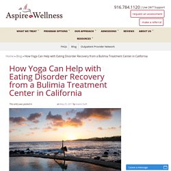 How Yoga Can Help with Eating Disorder Recovery from a Bulimia Treatment Center in California