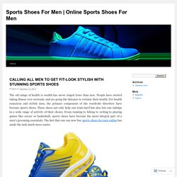 CALLING ALL MEN TO GET FIT-LOOK STYLISH WITH STUNNING SPORTS SHOES