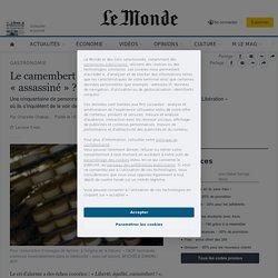 LE MONDE GASTRONOMIE 16/05/18 Le camembert de Normandie va-t-il être « assassiné » ?
