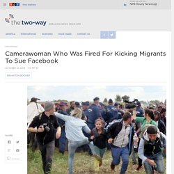 Camerawoman Who Was Fired For Kicking Migrants To Sue Facebook