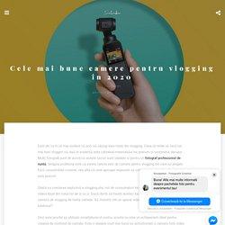 Cele mai bune camere pentru vlogging în 2020