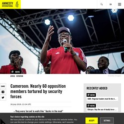 Cameroon: Nearly 60 opposition members tortured by security forces