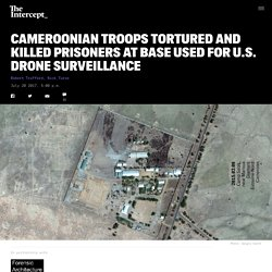 Cameroonian Troops Tortured and Killed Prisoners at Base Used for U.S. Drone Surveillance