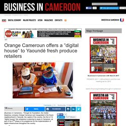 "Orange Cameroun offers a ""digital house"" to Yaoundé fresh produce retailers"