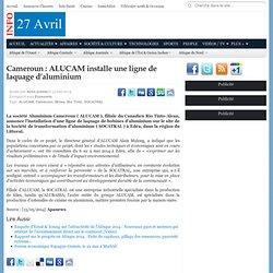 Cameroun : ALUCAM installe une ligne de laquage d'aluminium - 27avril.com