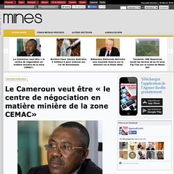 Le Cameroun veut être « le centre de négociation en matière minière de la zone CEMAC»