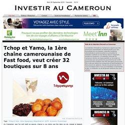 Tchop et Yamo, la 1ère chaîne camerounaise de Fast food, veut créer 32 boutiques sur 8 ans - Investir au Cameroun: l'actualités quotidienne sectorielle de l'économie camerounaise - telecom agro mines gestion publique