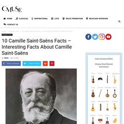 10 Camille Saint-Saëns Facts – Interesting Facts About Camille Saint-Saëns - CMUSE