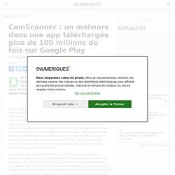 CamScanner : un malware dans une app téléchargée plus de 100 millions de fois sur Google Play
