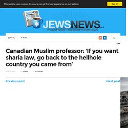 Canadian Muslim professor: 'If you want sharia law, go back to the hellhole country you came from'