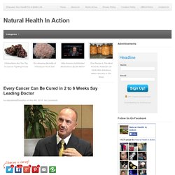 Every Cancer Can Be Cured in 2 to 6 Weeks Say Leading Doctor - Natural Health In Action