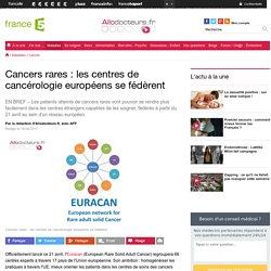 Cancers rares : les centres de cancérologie européens se fédèrent