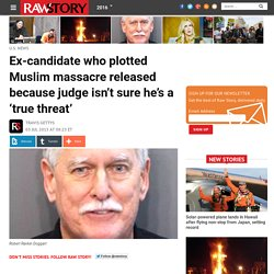 Ex-candidate who plotted Muslim massacre released because judge isn't sure he...