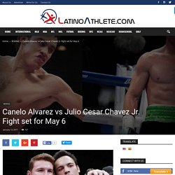 Canelo Alvarez to Meet Julio Cesar Chavez Jr. in Long-awaited Mexican showdown May 6