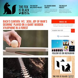 The Fox Is Black » Bach's Cantata 147, 'Jesu, Joy of Man's Desiring' Played On a Giant Wooden Xylophone In a Forest