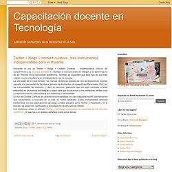 Capacitación docente en Tecnología: Twitter + blogs + content curators , tres instrumentos indispensables para el docente