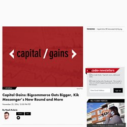 Capital Gains: Bigcommerce Gets Bigger, Kik Messenger's New Round and More
