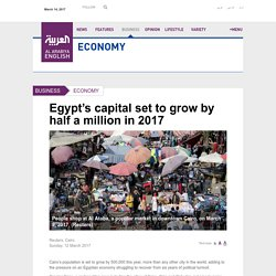 Egypt's capital set to grow by half a million in 2017 - Al Arabiya English