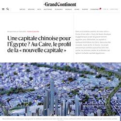 Une capitale chinoise pour l'Égypte ? Au Caire, le profil de la «nouvelle capitale» - Le Grand Continent