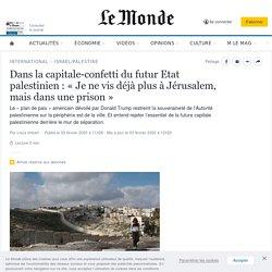 Dans la capitale-confetti du futur Etat palestinien : «Je ne vis déjà plus à Jérusalem, mais dans une prison»