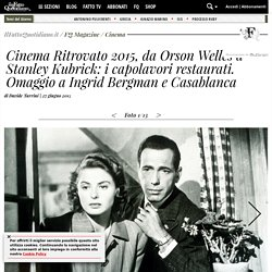 Cinema Ritrovato 2015, da Orson Welles a Stanley Kubrick: i capolavori restaurati. Omaggio a Ingrid Bergman e Casablanca