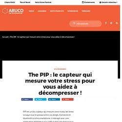 The PIP : le capteur qui mesure votre stress pour vous aidez à décompresser !