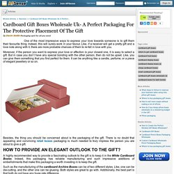 Cardboard Gift Boxes Wholesale Uk- A Perfect Packaging For The Protective Placement Of The Gift by Davin Smith