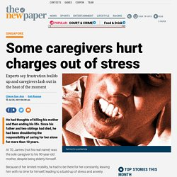 Some caregivers hurt charges out of stress, Latest Singapore News