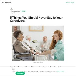 5 Things You Should Never Say to Your Caregivers