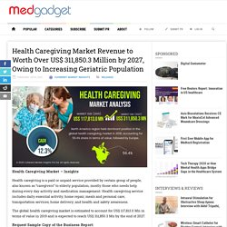 Health Caregiving Market Revenue to Worth Over US$ 311,850.3 Million by 2027, Owing to Increasing Geriatric Population